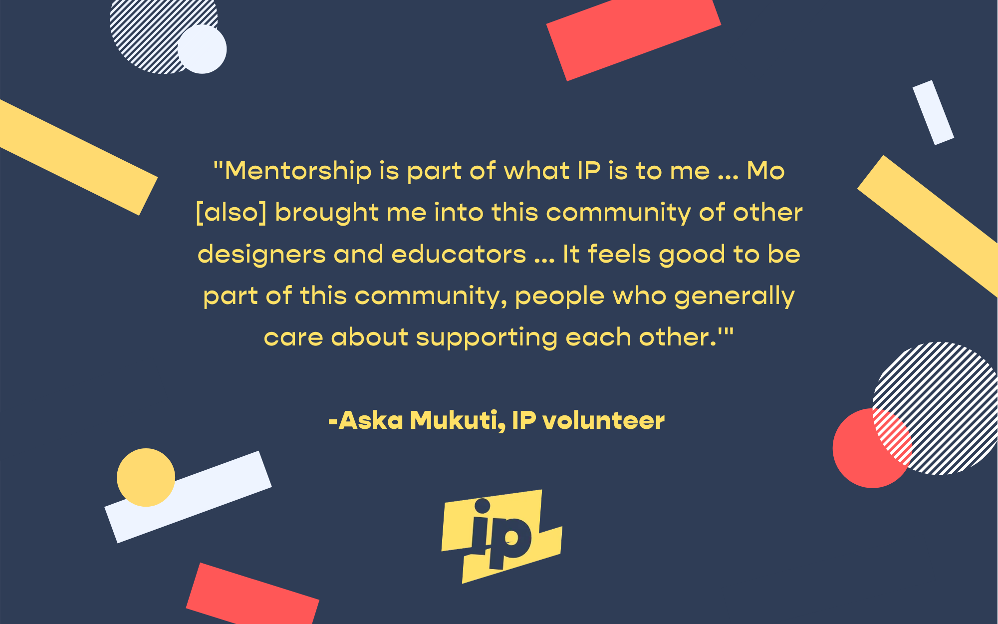 """Yellow text on blue background, surrounded by abstract shapes in primary colors, with the yellow and navy IP logo at the bottom. Quote: """"Mentorship is part of what IP is to me...Mo [also] brought me into this community of other designers and educators...It feels good to be part of this community, people who generally care about supporting each other."""" -Aska Mukuti, IP volunteer"""